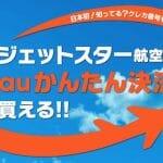 auかんたん決済でジェットスターに乗れる! 日本発のサービスが開始